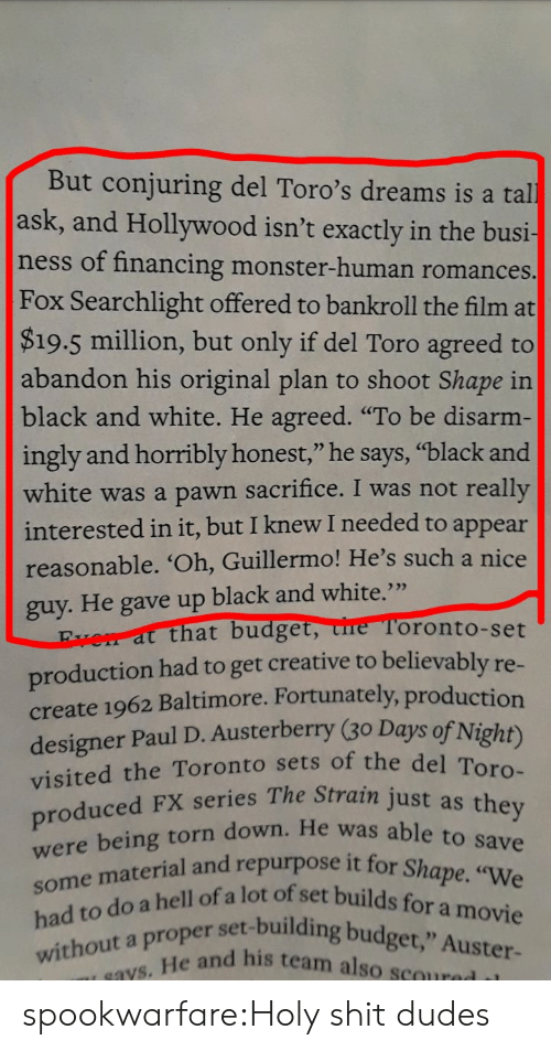 "Blacks: But conjuring del Toro's dreams is a tal  ask, and Hollywood isn't exactly in the busi-  ness of financing monster-human romances.  Fox Searchlight offered to bankroll the film at  $19.5 million, but only if del Toro agreed to  abandon his original plan to shoot Shape in  black and white. He agreed. ""To be disarm-  ingly and horribly honest,"" he says, ""black and  white was a pawn sacrifice. I was not really  ppear  reasonable. 'Oh, Guillermo! He's such a nice  interested in it, but I knew I needed to a  guy. He gave up black and white.""  that budget, ure Toronto-set  production had to get creative to believably re  create 1962 Baltimore. Fortunately, production  designer Paul D. Austerberry (30 Days of Night)  visited the Toronto sets of the de  roduced FX series The Strain just as  He was able to save  urpose it for Shape. ""We  e mateiil ofa lot of set builds for a movie  er set-building budget,"" Auster-  without a proper  e and his team also scoured il spookwarfare:Holy shit dudes"