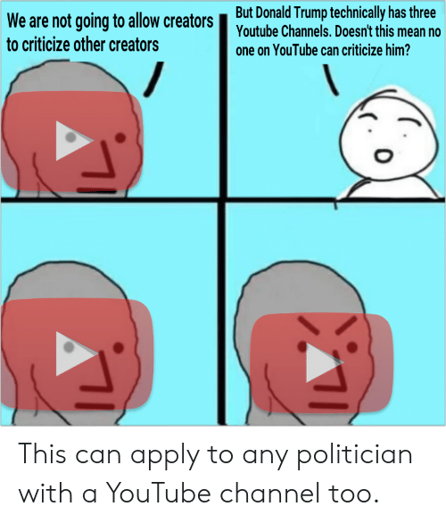 Donald Trump, youtube.com, and Trump: But Donald Trump technically has three  Youtube Channels. Doesn't this me  We are not going to allow creators  to criticize other creators  one on YouTube can criticize him?  / This can apply to any politician with a YouTube channel too.