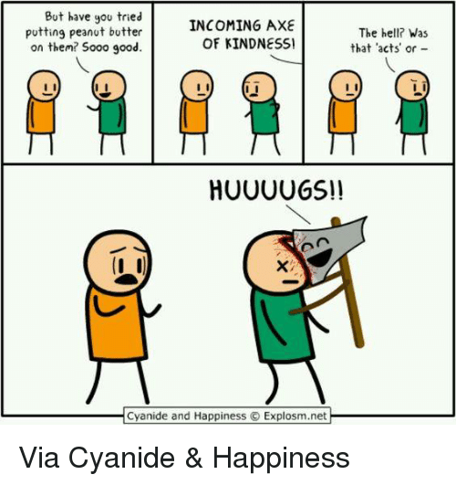 Cyanide Happy: But have you tried  INCOMING AXE  putting peanut butter  The hell? Was  OF KINDNESSI  that acts or  on them? Sooo good.  HUUUU GSI!  Cyanide and Happiness Explosm.net Via Cyanide & Happiness