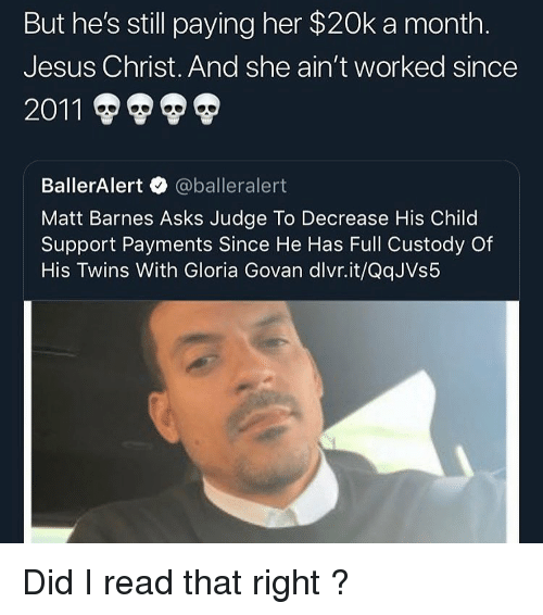 Child Support, Jesus, and Matt Barnes: But he's still paying her $20k a month  Jesus Christ. And she ain't worked since  BallerAlert @balleralert  Matt Barnes Asks Judge To Decrease His Child  Support Payments Since He Has Full Custody Of  His Twins With Gloria Govan dlvr.it/QqJVs5 Did I read that right ?