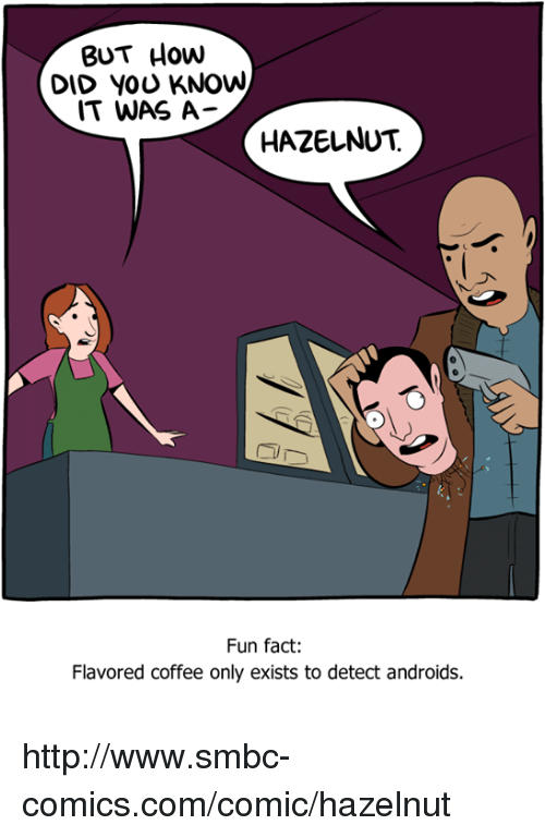 Smbc Comic: BUT How  DID YOU KNOW  IT WAS A  HAZELNUT  Fun fact:  Flavored coffee only exists to detect androids. http://www.smbc-comics.com/comic/hazelnut
