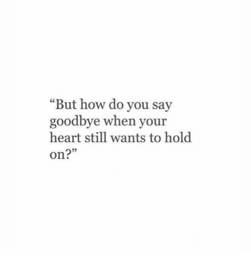 """Heart, How, and You: """"But how do you say  goodbye when your  heart still wants to hold  on?"""""""