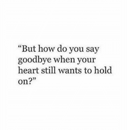 "Heart, How, and You: ""But how do you say  goodbye when your  heart still wants to hold  on?"""