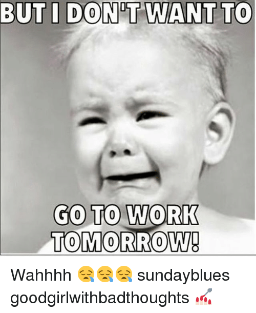Memes, Work, and Tomorrow: BUT I DON T WANT TO  GO TO WORK  TOMORROW! Wahhhh 😪😪😪 sundayblues goodgirlwithbadthoughts 💅🏻