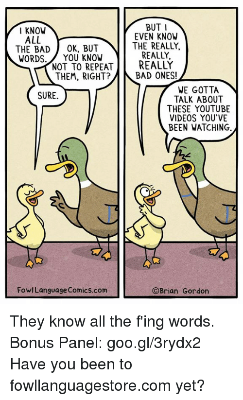 Bad, Memes, and Videos: BUT I  EVEN KNOW  THE REALLY,  REALLY,  I KNOW  ALL  THE BAD OK, BUT  WORDS.YOU KNOW  NOT TO REPEREALLY  THEM, RIGHT?  BAD ONES!  WE GOTTA  TALK ABOUT  THESE YOUTUBE  VIDEOS YOU'VE  BEEN WATCHING  SURE  FowlLanguage Comics.com  ©Brian Gordon They know all the f'ing words. Bonus Panel: goo.gl/3rydx2  Have you been to fowllanguagestore.com yet?