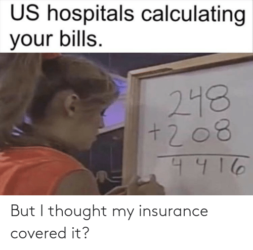 insurance: But I thought my insurance covered it?