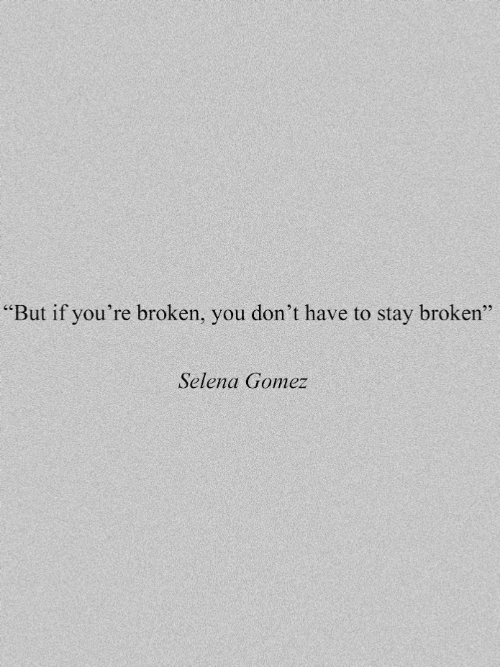 """Selena Gomez, Selena, and You: """"But if you're broken, you don't have to stay broken""""  Selena Gomez"""