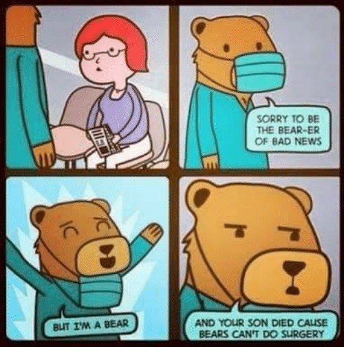 bearer: BUT I'M A BEAR  SORRY TO BE  THE BEARER  OF BAD NEWS  AND YOUR SON DIED CALLSE  BEARS CAN'T DO SURGERY
