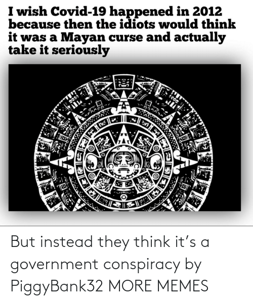 Government: But instead they think it's a government conspiracy by PiggyBank32 MORE MEMES