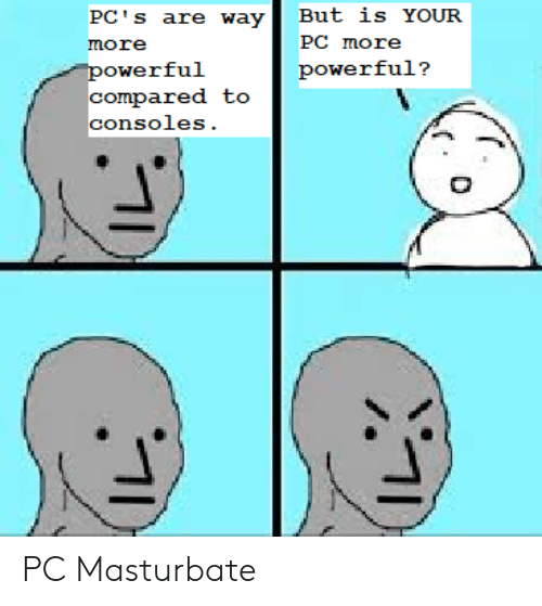 pcs: But is YOUR  PC's are way  PC more  more  powerful  compared to  powerful?  consoles. PC Masturbate