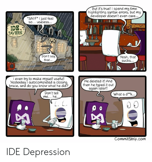 True, Yeah, and Depression: But it's true! I spend my time  highlighting syntax errors, but my  developer doesn't even care..  SNIF* I just feel  sO. useless...  IDE  TAYERN  a V  Don't say  that.  Yeah, that  sucks  l even try to make myself usefui!  Yesterday autocompleted a closin  brace, and do you know what he did?  He deleted it! And  then he typed it out  again later!!  Don't tel  What a d**k.  CommitStrip.com IDE Depression