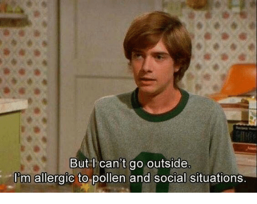 pollen: But l can't go outside  I'm allergic to pollen and social situations