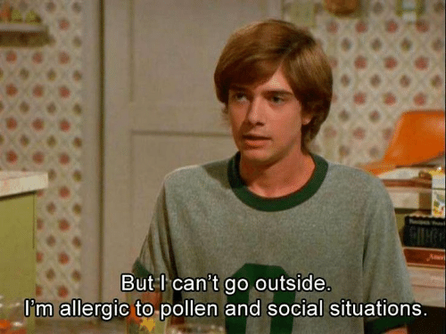 pollen: But l can't go outside.  I'm allergic to pollen and social situations.