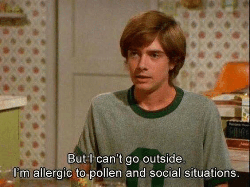 pollen: But l can't go outside  l'm allergic to pollen and social situations