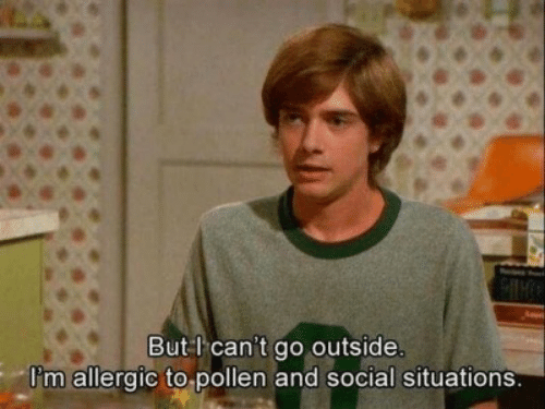 pollen: But l can't go outside.  Pm allergic to pollen and social situations.