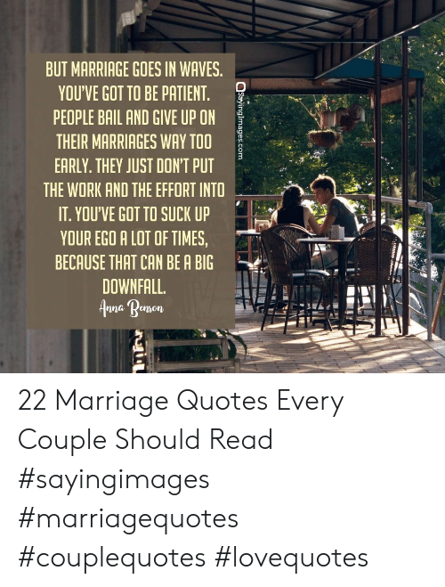 bail: BUT MARRIAGE GOES IN WAVES.  YOU'VE GOT TO BE PATIENT.  PEOPLE BAIL AND GIVE UP ON  THEIR MARRIAGES WAY TOO  EARLY. THEY JUST DON'T PUT  THE WORK AND THE EFFORT INTO  IT. YOU'VE GOT TO SUCK UP  YOUR EGO A LOT OF TIMES,  BECAUSE THAT CAN BE A BIG  DOWNFALL.  nna Renson 22 Marriage Quotes Every Couple Should Read #sayingimages #marriagequotes #couplequotes #lovequotes