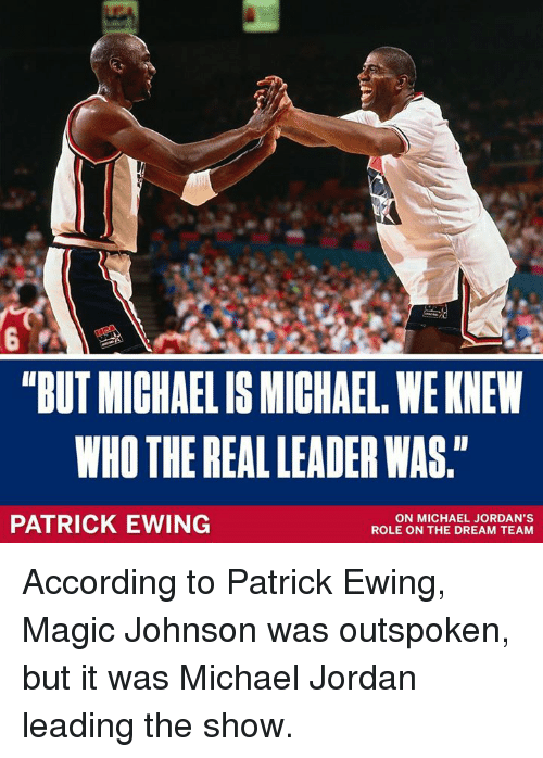 "Jordans, Magic Johnson, and Memes: ""BUT MICHAELIS MICHAEL, WE KNEW  WHO THE REAL LEADER WAS.""  PATRICK EWING  ON MICHAEL JORDAN'S  ROLE ON THE DREAM TEAM According to Patrick Ewing, Magic Johnson was outspoken, but it was Michael Jordan leading the show."