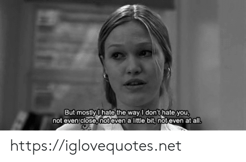 Net, All, and You: But mostly Ihate the way I don't hate you  not evenclose,not even a little bit, not even at all. https://iglovequotes.net