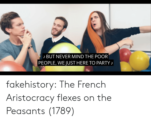 Flexes: BUT NEVER MIND THE POOR  PEOPLE, WE JUST HERE TO PARTY fakehistory:  The French Aristocracy flexes on the Peasants (1789)