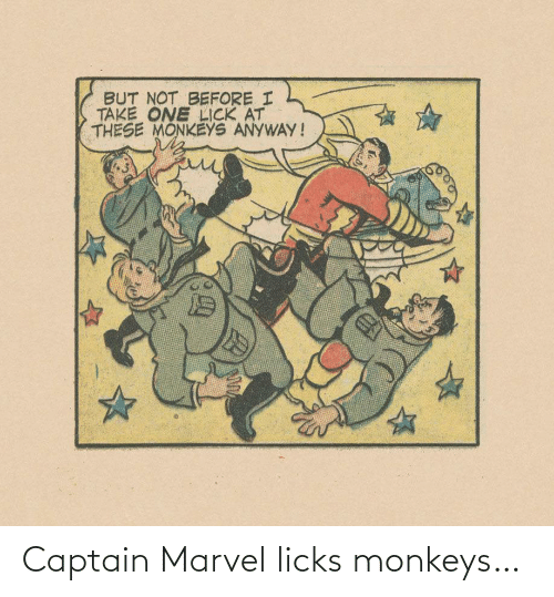 Before I: BUT NOT BEFORE I  TAKE ONE LICK AT  THESE MONKEYS ANYWAY! Captain Marvel licks monkeys…