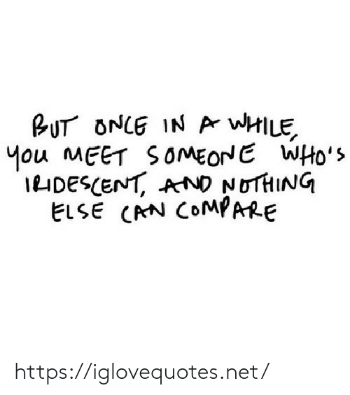 meet someone: BUT ONCE IN Ar wHILE  Mou MEET SOMEONE WHo's  IDESCENT, AND NOTHING  ELSE CRN COMPARE https://iglovequotes.net/