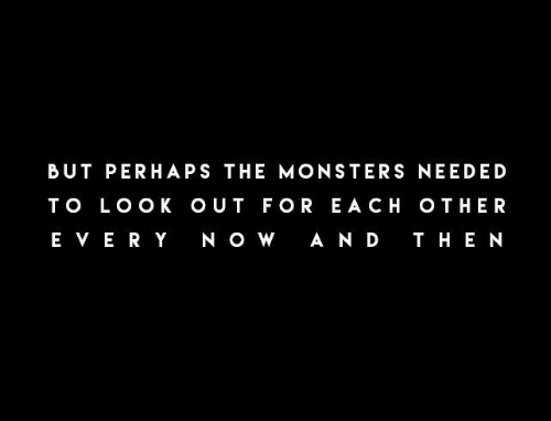 Monsters, For, and Needed: BUT PERHAPS THE MONSTERS NEEDED  T O LOO K O UT FOR E A CH OTHER  E VE RY N OW  A ND T HE N