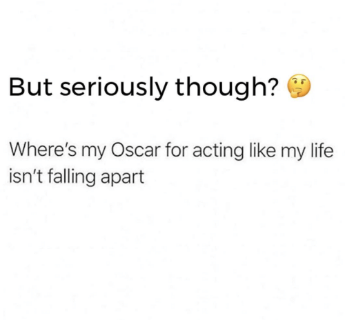 Life, Acting, and Oscar: But seriously though?  Where's my Oscar for acting like my life  isn't falling apart