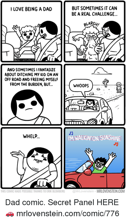 Dad, Memes, and 🤖: BUT SOMETIMES IT CAN  BE A REAL CHALLENGE...  ILOVE BEING A DAD  BLARGH  AND SOMETIMES I FANTASIZE  ABOUT DITCHING MY KID ON AN  OFF ROAD AND FREEING MYSELF  FROM THE BURDEN, BUT..  WHOOPS  WHELP  M WALKIN ON SUNSHINE  THIS COMIC MADE POSSIBLE THANKS TO ERIK BLOMBERG  @MrLovenstein  MRLOVENSTEIN.COM Dad comic.  Secret Panel HERE 🚗 mrlovenstein.com/comic/776
