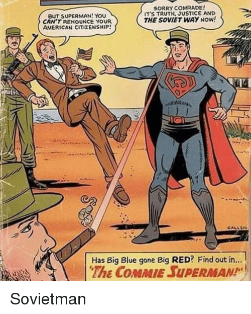 Big Red: BUT SUPERMAN! YOU  CAN'T RENOUNCE YOUR  AMERICAN CITIZENSHIP!  SORRY COMRADE  ITS TRUTH, JUSTICE AND  THE SOVIET WAY NOW!  Has Big Blue gone Big RED? Find out in...  The COMMIE SUPERMAN Sovietman