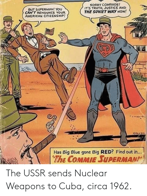 Big Red: BUT SUPERMAN! You  CAN'T RENOUNCE YOUR  AMERICAN CITIZENSHIP!  SORRY COMRADE  ITS TRUTH, JUSTICE AND  THE SOVIET WAY NOW!  CALLEN  Has Big Blue gone Big RED? Find out in...  The COMMIE SUPERMAN The USSR sends Nuclear Weapons to Cuba, circa 1962.