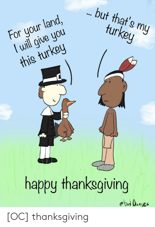 happy thanksgiving: but that's my  turkey  For your land,  lwill give you  this turkey  happy thanksgiving  ebd uaes [OC] thanksgiving