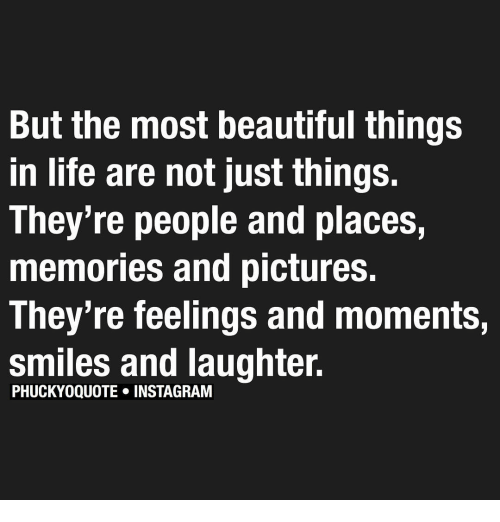 Just Things: But the most beautiful things  in life are not just things.  They're people and places,  memories and pictures.  They're feelings and moments,  smiles and laughter.  PHUCKYOQUOTE INSTAGRAM