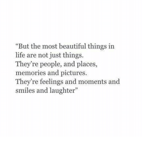 Just Things: But the most beautiful things in  life are not just things  They're people, and places,  memories and pictures.  They're feelings and moments and  smiles and laughter