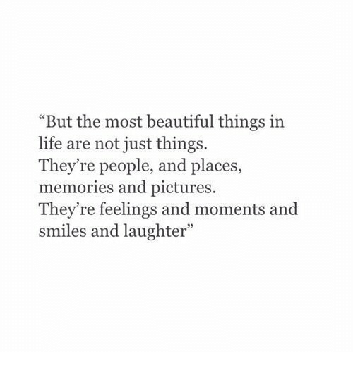 "Just Things: ""But the most beautiful things in  life are not just things.  They're people, and places  memories and pictures.  They're feelings and moments and  smiles and laughter"""