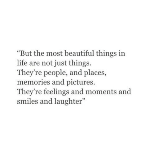 "Just Things: ""But the most beautiful things in  life are not just things.  They're people, and places,  memories and pictures.  They're feelings and moments and  smiles and laughter"""