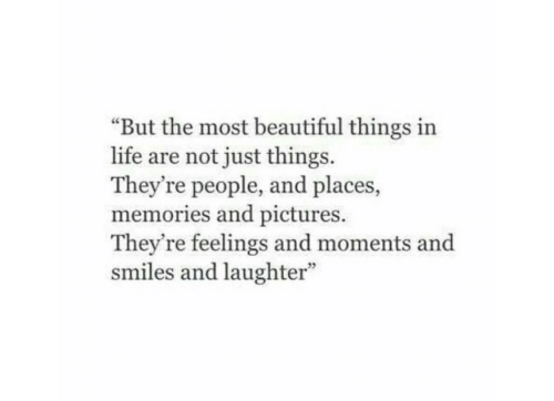 "Just Things: ""But the most beautiful things in  life are not just things  They're people, and places,  memories and pictures.  They're feelings and moments and  smiles and laughter"""