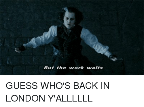 guess whos back: But the work waits GUESS WHO'S BACK IN LONDON Y'ALLLLLL