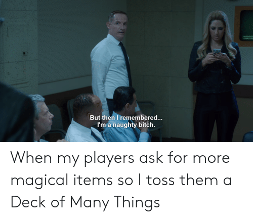 Deck Of Many Things: But then I remembered...  I'm a naughty bitch. When my players ask for more magical items so I toss them a Deck of Many Things