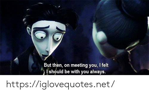 Be With You: But then, on meeting you, I felt  should be with you always. https://iglovequotes.net/