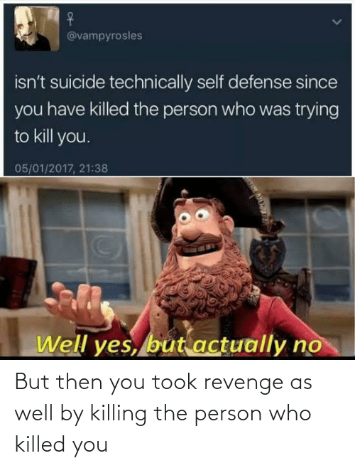 Revenge: But then you took revenge as well by killing the person who killed you