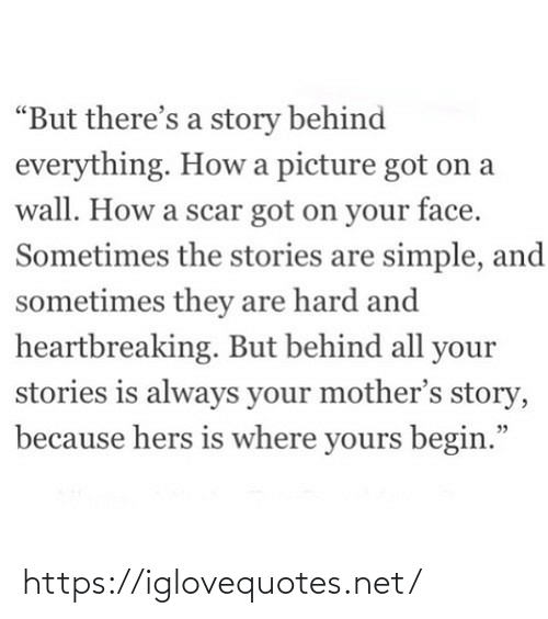 "story: ""But there's a story behind  everything. How a picture got on a  wall. How a scar got on your face.  Sometimes the stories are simple, and  sometimes they are hard and  heartbreaking. But behind all your  stories is always your mother's story,  because hers is where yours begin."" https://iglovequotes.net/"