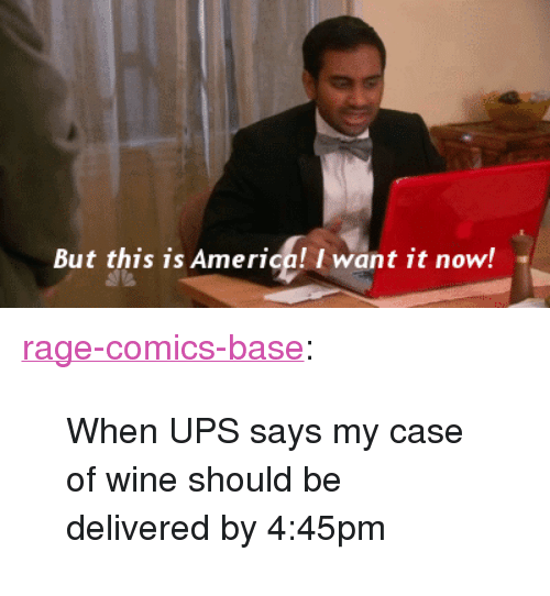"""Rage Comics: But this is America! I want it now! <p><a href=""""http://ragecomicsbase.com/post/163268156982/when-ups-says-my-case-of-wine-should-be-delivered"""" class=""""tumblr_blog"""">rage-comics-base</a>:</p>  <blockquote><p>When UPS says my case of wine should be delivered by 4:45pm</p></blockquote>"""