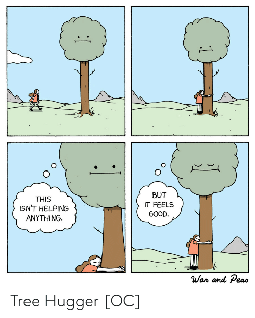 helping: BUT  THIS  ISN'T HELPING  ANYTHING  IT FEELS  GOOD.  War and Peas  1 Tree Hugger [OC]