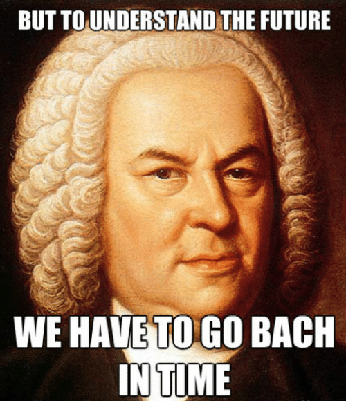 The Future: BUT TO UNDERSTAND THE FUTURE  WE HAVE TO GO BACH  IN TIME