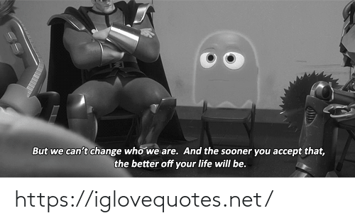But We: But we can't change who we are. And the sooner you accept that,  the better off your life will be. https://iglovequotes.net/