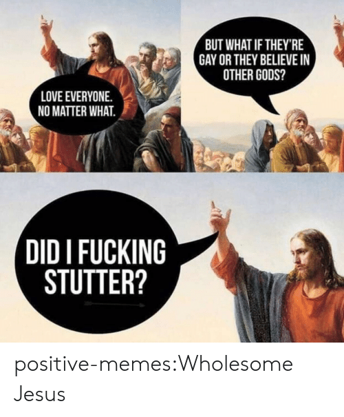 Fucking, Jesus, and Love: BUT WHAT IF THEY'RE  GAY OR THEY BELIEVE I  OTHER GODS?  LOVE EVERYONE.  NO MATTER WHAT.  DID I FUCKING  STUTTER? positive-memes:Wholesome Jesus