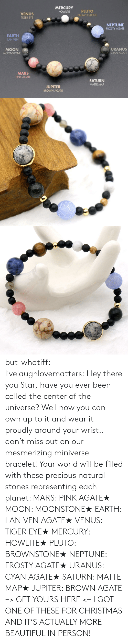 Got One: but-whatiff:  livelaughlovematters:  Hey there you Star, have you ever been called the center of the universe? Well now you can own up to it and wear it proudly around your wrist.. don't miss out on our mesmerizing miniverse bracelet! Your world will be filled with these precious natural stones representing each planet:  MARS: PINK AGATE★ MOON: MOONSTONE★ EARTH: LAN VEN AGATE★ VENUS: TIGER EYE★ MERCURY: HOWLITE★ PLUTO: BROWNSTONE★ NEPTUNE: FROSTY AGATE★ URANUS: CYAN AGATE★ SATURN: MATTE MAP★ JUPITER: BROWN AGATE => GET YOURS HERE <=  I GOT ONE OF THESE FOR CHRISTMAS AND IT'S ACTUALLY MORE BEAUTIFUL IN PERSON!