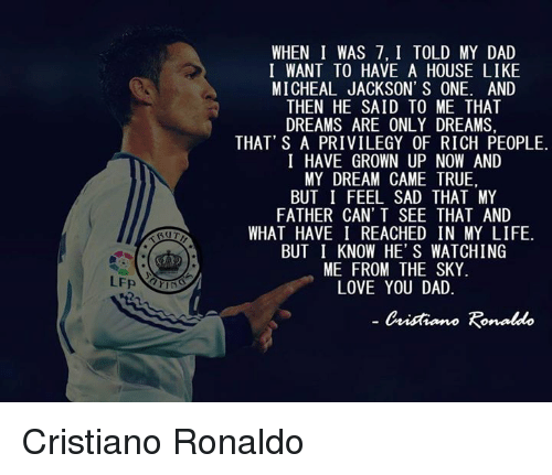 Cristiano Ronaldo, Dad, and Life: BUT  WHEN I WAS 7, I TOLD MY DAD  I WANT TO HAVE A HOUSE LIKE  MICHEAL JACKSON' S ONE. AND  THEN HE SAID TO ME THAT  DREAMS ARE ONLY DREAMS.  THAT' S A PRIVILEGY 0F RICH PE0PLE.  I HAVE GROWN UP NOW AND  MY DREAM CAME TRUE,  BUT I FEEL SAD THAT MY  FATHER CAN'T SEE THAT AND  WHAT HAVE I REACHED IN MY LIFE.  BUT I KNOW HE' S WATCHING  ME FROM THE SKY  LOVE YOU DAD  Cnitiano Ronaldo Cristiano Ronaldo