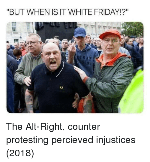 """Protesting: """"BUT WHEN IS IT WHITE FRIDAY!?"""" The Alt-Right, counter protesting percieved injustices (2018)"""