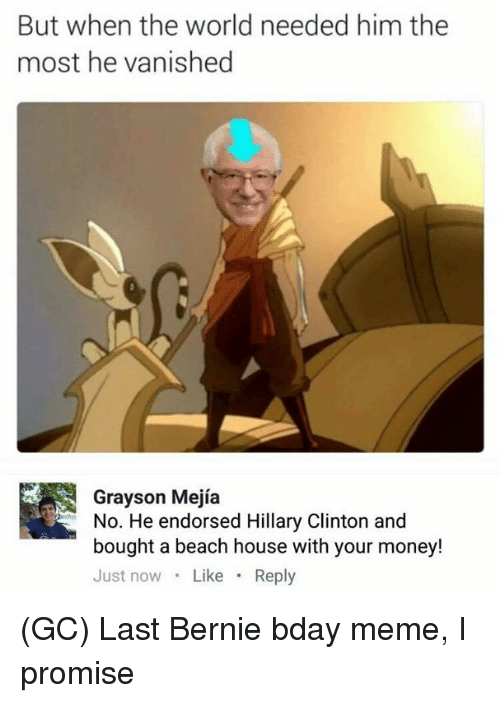 beached: But when the world needed him the  most he vanished  Grayson Mejía  No. He endorsed Hillary Clinton and  bought a beach house with your money!  Just now Like Reply (GC) Last Bernie bday meme, I promise